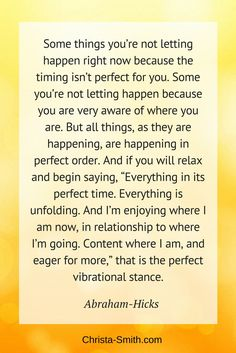 "Abraham-Hicks Quote: ""Some things you're not letting happen right now because the timing isn't perfect for you. Some you're not letting happen because you are very aware of where you are. But all things, as they are happening, are happening in perfect order. And if you will relax and begin saying, ""Everything in its perfect time. Everything is unfolding. And I'm enjoying where I am now, in relationship to where I'm going. Content where I am, and eager for more,"" that is the perfect…"