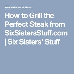 How to Grill the Perfect Steak from SixSistersStuff.com | Six Sisters' Stuff