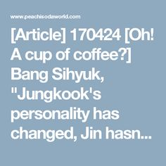 """[Article] 170424 [Oh! A cup of coffee③] Bang Sihyuk, """"Jungkook's personality has changed, Jin hasn't changed.. all BTS members are pure"""" - Peachisodaworld"""