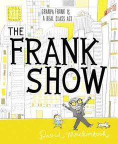 "The Frank Show by David Mackintosh - ""This hilarious, offbeat picture book...reveals that there is more to the older generation than meets the eye."""