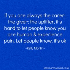 If you are always the carer; the giver; the uplifter, it's hard to let people know you are human & experience pain. Let people know, it's ok ~ Kelly Martin