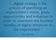 digital strategy is the process of specifying an organization's vision, goals, opportunities and initiatives in order to maximize the business benefits of digital initiatives to the organization. Strategy Quotes, What Is Digital, Own Quotes, Digital Strategy, Digital Media, Opportunity, Wisdom, Goals, Business
