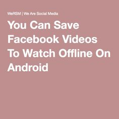 You Can Save Facebook Videos To Watch Offline On Android