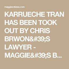 KARRUECHE TRAN HAS BEEN TOOK OUT BY CHRIS BRWON'S LAWYER - MAGGIE'S BLOG