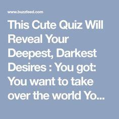 This Cute Quiz Will Reveal Your Deepest, Darkest Desires : You got: You want to take over the world You believe that you could fix all the world's problems if everyone would just listen to you and did everything you said. Or, you just get off on telling people what to do.