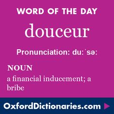 douceur (noun): A financial inducement; a bribe. Word of the Day for 11 February 2016. #WOTD #WordoftheDay #douceur