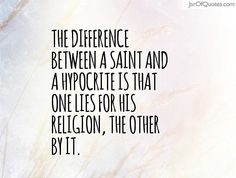 The difference between a saint and a hypocrite is that one lies for his religion, the other by it. #quotes #love #sayings #inspirational #motivational #words #quoteoftheday #positive