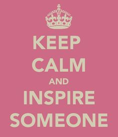 Keep Calm and Inspire Someone
