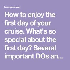 How to enjoy the first day of your cruise. What's so special about the first day? Several important DOs and DON'Ts can help you avoid frustration and potential disaster.
