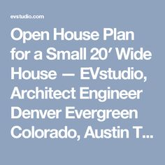 Open House Plan for a Small 20′ Wide House — EVstudio, Architect Engineer Denver Evergreen Colorado, Austin Texas Architect