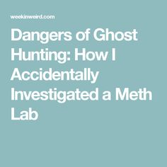 Dangers of Ghost Hunting: How I Accidentally Investigated a Meth Lab