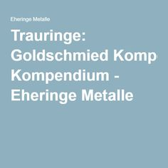 Trauringe: Goldschmied Kompendium - Eheringe Metalle