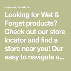 Looking for Wet & Forget products? Check out our store locator and find a store near you! Our easy to navigate store locator helps you find the product you want.