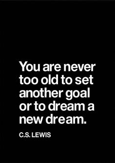"""""""You are never too old to set another goal or to dream a new dream.""""- Quote by C.S. Lewis"""