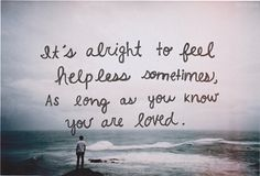 It's alright to feel helpless sometimes