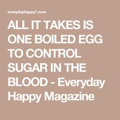 ALL IT TAKES IS ONE BOILED EGG TO CONTROL SUGAR IN THE BLOOD - Everyday Happy Magazine