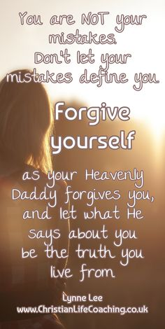 You are NOT your mistakes. Don't let your mistakes define you. FORGIVE YOURSELF as your Heavenly Daddy forgives you, and let what He says about you be the truth you live from. Lynne Lee ~ www.ChristianLifeCoaching.co.uk