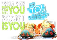 The only one who can tell you you can't is you. And you don't have to listen. Share a ♥ LUV KiCK via TimeToKickBuTs.com