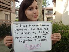 """""""I need feminism because people still feel that they can dismiss my strong opinions and beliefs by suggesting I'm on my period!"""""""