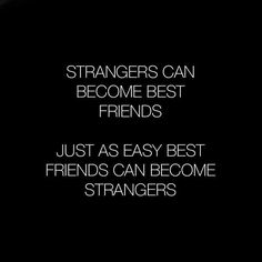 Strangers can become best friends just as easy best friends can become strangers.