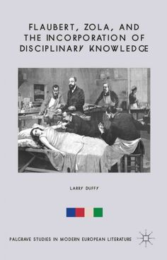 Flaubert, Zola, and the Incorporation of disciplinary knowledge / Larry Duffy.