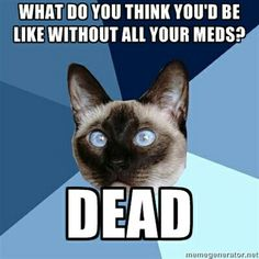 What do you think you'd be like without all your meds? Dead. #ChronicPain #InvisibleIllness