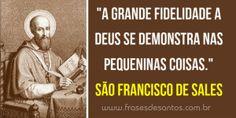 """""""A grade fidelidade a Deus se demonstra nas pequeninas coisas."""" São Francisco de Sales"""