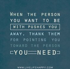 """""""When the person you want to be with pushes you away, thank them for pointing you toward the person you need."""""""