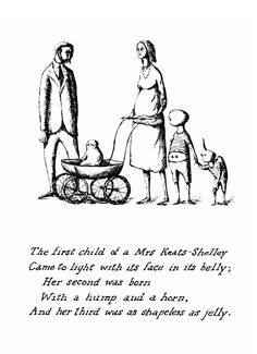 The first child of a Mrs. Keats-Shelley/ Came to light with its face un its belly;/ Her second was born/ With a hump and a horn,/ And her thirs was as shapeless as jelly./ -- from The listing House by E. Gorey