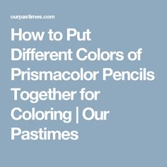 How to Put Different Colors of Prismacolor Pencils Together for Coloring | Our Pastimes