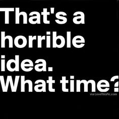 That's A Horrible Idea... What Time? funny quotes quote jokes lol funny quote funny quotes funny sayings humor instagram quotes