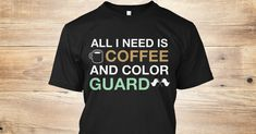 Discover + All I Need Is Coffee And Color Guard T-Shirt from The $15 Color Guard Collection, a custom product made just for you by Teespring. With world-class production and customer support, your satisfaction is guaranteed. - All  I Need  Is Coffee And Color Guard