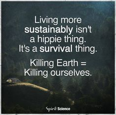 living more sustainable isn't a hippie thing, it's a survival thing; killing the earth equates to killing ourselves #eco