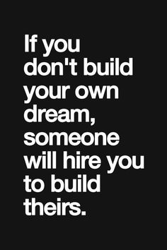if you don't build your own dream, someone will hire you to build theirs.