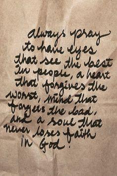 Sempre ore para ter olhos que vejam o melhor das pessoas, um coração que perdoe o pior, mente que esqueça o mau, e uma alma que nunca perca a fé em Deus.