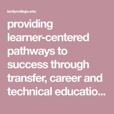 providing learner-centered pathways to success through transfer, career and technical education, and foundational skills programs.