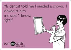 My dentist told me I needed a crown. I looked at him and said, 'I know, right?'