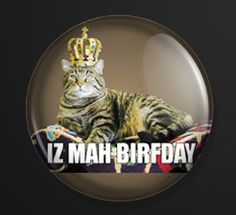"""LOLCAT Birthday Cat BUTTON / MAGNET BIRFDAY KING ROFL 1"""" new MEME KITTEH QUEEN $2.50 I need this for tomorrow!!!"""