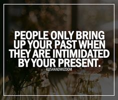 Heyo! People only bring up your past when they are intimidated by your present.