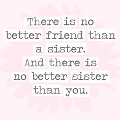 There is no better friend than a sister. And there is no better sister than you. - 30 Quotes You'll Only Understand if You Have a Sister - Photos