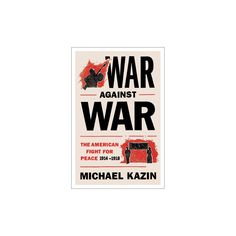 War Against War : The American Fight for Peace, 1914-1918 (Hardcover) (Michael Kazin)