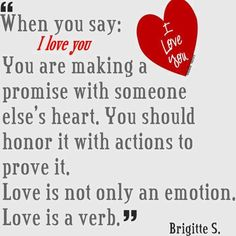 When you say I love you ,you are making a promise with someone else's heart. You should honor it with actions to prove it.Love is not only an emotion . Love is a verb . I Love You Quotes, Say I Love You, What Is Love, Great Quotes, Quotes To Live By, Me Quotes, Funny Quotes, Fabulous Quotes, Random Quotes