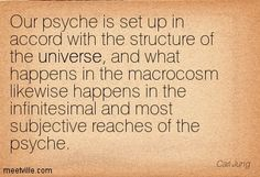 Our psyche is set up in accord with the structure of the universe, and what happens in the macrocosm likewise happens in the infinitesimal and most subjective reaches of the psyche. Carl Jung