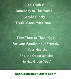 Joel Osteen quote about being a grateful person. The truth is, somebody in this world would gladly trade places with you. Take the time to thank God for your family, your friends, your health, and the opportunities He has given you.