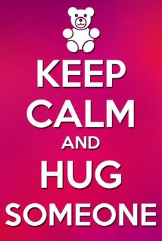 Keep Calm and hug someone .