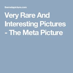 Very Rare And Interesting Pictures - The Meta Picture