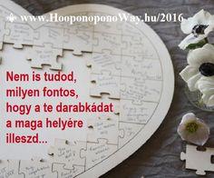 Hálát adok a mai napért. Nem is tudod, milyen fontos, hogy a nagy játékban a te darabkádat a maga helyére illeszd. Nélküle a nagy egész hiányos lenne. Fontos, hogy betöltsd ezt az űrt. Mindannyian ezzel együtt vagyunk egészek.  ⚜ Ho'oponoponoWay Magyarország ⚜ OKTÓBER 22-23-ÁN MEGTALÁLHATOD A KÜLDETÉSED. MILLIÓK ÉLNEK EZZEL A LEHETŐSÉGGEL VILÁGSZERTE. Mert működik.... www.HooponoponoWay.hu/2016