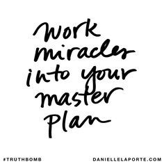 Work miracles into your master plan. Subscribe: DanielleLaPorte.com #Truthbomb #Words #Quotes