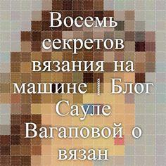 Восемь секретов вязания на машине   Блог Сауле Вагаповой о вязании