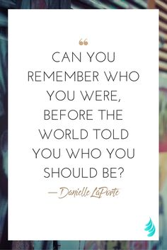 """Can you remember who you were, before the world told you who you should be?"" — Danielle LaPorte 